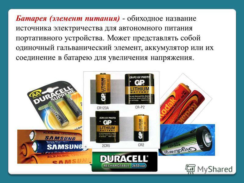 Батарея (элемент питания) - обиходное название источника электричества для автономного питания портативного устройства. Может представлять собой одиночный гальванический элемент, аккумулятор или их соединение в батарею для увеличения напряжения.