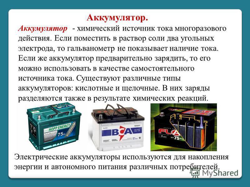 Аккумулятор - химический источник тока многоразового действия. Если поместить в раствор соли два угольных электрода, то гальванометр не показывает наличие тока. Если же аккумулятор предварительно зарядить, то его можно использовать в качестве самосто