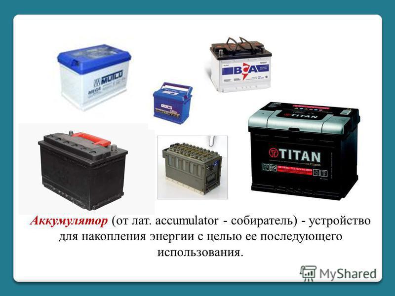 Аккумулятор (от лат. accumulator - собиратель) - устройство для накопления энергии с целью ее последующего использования.
