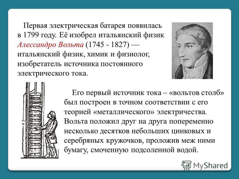 Первая электрическая батарея появилась в 1799 году. Её изобрел итальянский физик Алессандро Вольта (1745 - 1827) итальянский физик, химик и физиолог, изобретатель источника постоянного электрического тока. Его первый источник тока – «вольтов столб» б