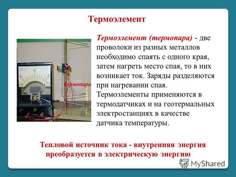 Тепловой источник тока - внутренняя энергия преобразуется в электрическую энергию Термопара Термоэлемент (термопара) - две проволоки из разных металлов необходимо спаять с одного края, затем нагреть место спая, то в них возникает ток. Заряды разделяю