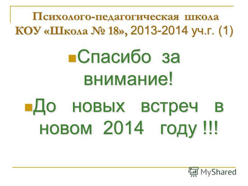 Психолого-педагогическая школа КОУ «Школа 18», 2013-2014 уч.г. (1) Спасибо за внимание! Спасибо за внимание! До новых встреч в новом 2014 году !!! До новых встреч в новом 2014 году !!!