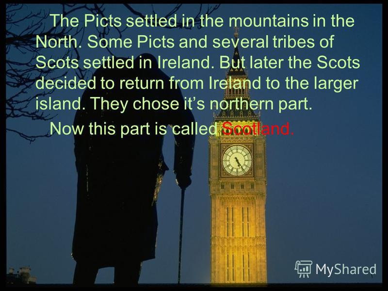 The Picts settled in the mountains in the North. Some Picts and several tribes of Scots settled in Ireland. But later the Scots decided to return from Ireland to the larger island. They chose its northern part. Now this part is called Scotland.