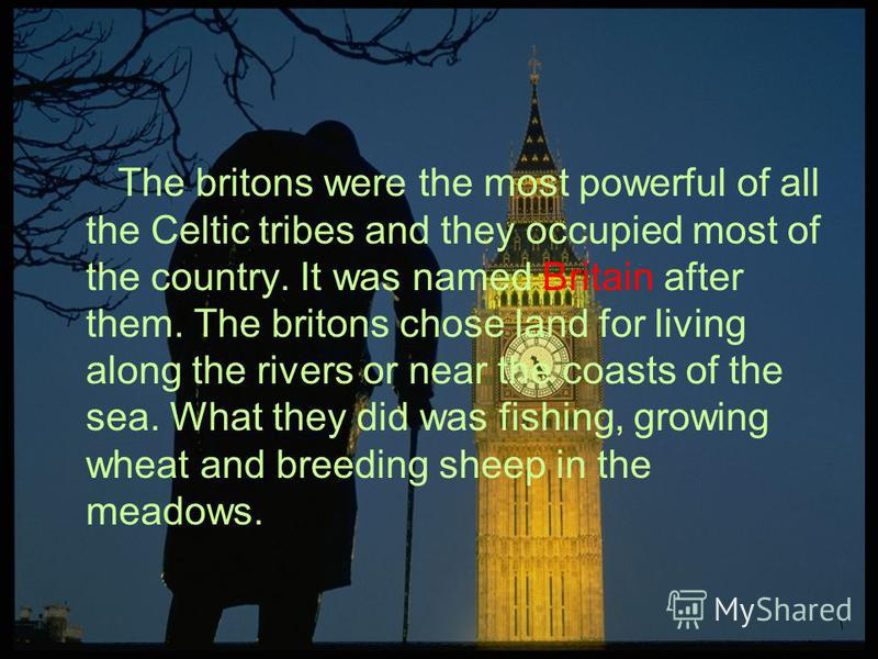 The britons were the most powerful of all the Celtic tribes and they occupied most of the country. It was named Britain after them. The britons chose land for living along the rivers or near the coasts of the sea. What they did was fishing, growing w