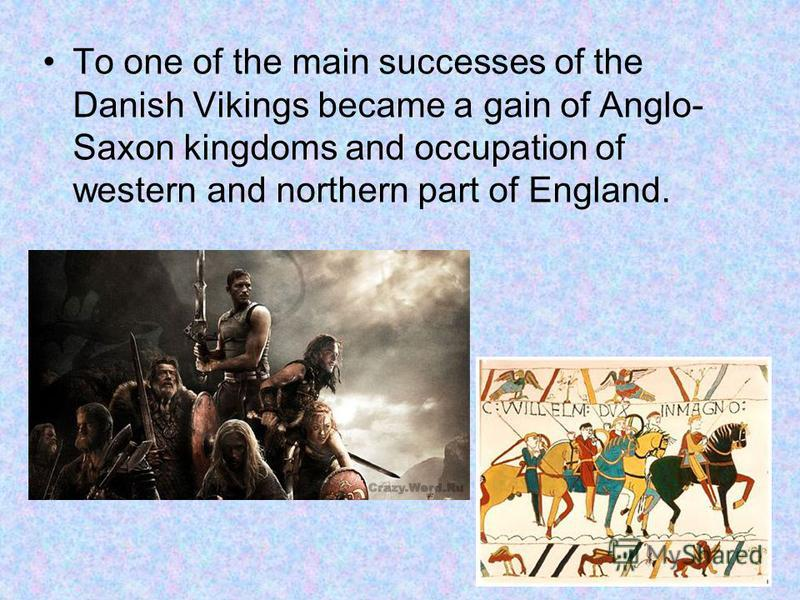 To one of the main successes of the Danish Vikings became a gain of Anglo- Saxon kingdoms and occupation of western and northern part of England.