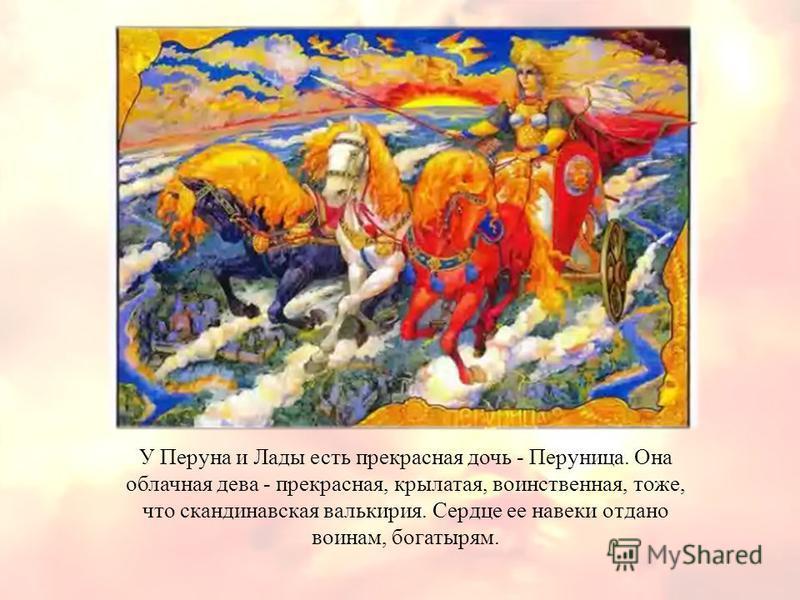 . У Перуна и Лады есть прекрасная дочь - Перуница. Она облачная дева - прекрасная, крылатая, воинственная, тоже, что скандинавская валькирия. Сердце ее навеки отдано воинам, богатырям.