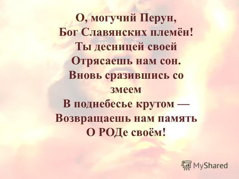 О, могучий Перун, Бог Славянских племён! Ты десницей своей Отрясаешь нам сон. Вновь сразившись со змеем В поднебесье крутом Возвращаешь нам память О РОДе своём!
