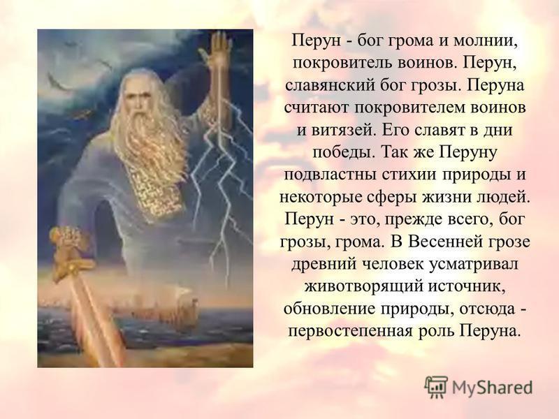 Перун - бог грома и молнии, покровитель воинов. Перун, славянский бог грозы. Перуна считают покровителем воинов и витязей. Его славят в дни победы. Так же Перуну подвластны стихии природы и некоторые сферы жизни людей. Перун - это, прежде всего, бог