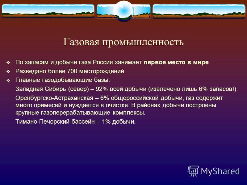 Газовая промышленность По запасам и добыче газа Россия занимает первое место в мире. Разведано более 700 месторождений. Главные газодобывающие базы: Западная Сибирь (север) – 92% всей добычи (извлечено лишь 6% запасов!) Оренбургско-Астраханская – 6%