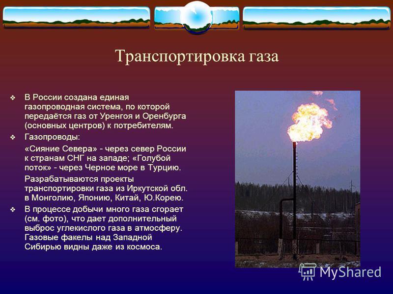 Транспортировка газа В России создана единая газопроводная система, по которой передаётся газ от Уренгоя и Оренбурга (основных центров) к потребителям. Газопроводы: «Сияние Севера» - через север России к странам СНГ на западе; «Голубой поток» - через