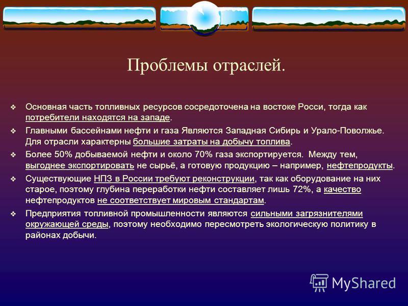 Проблемы отраслей. Основная часть топливных ресурсов сосредоточена на востоке Росси, тогда как потребители находятся на западе. Главными бассейнами нефти и газа Являются Западная Сибирь и Урало-Поволжье. Для отрасли характерны большие затраты на добы