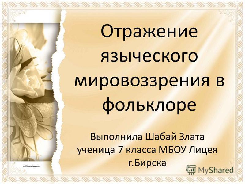 Отражение языческого мировоззрения в фольклоре Выполнила Шабай Злата ученица 7 класса МБОУ Лицея г.Бирска