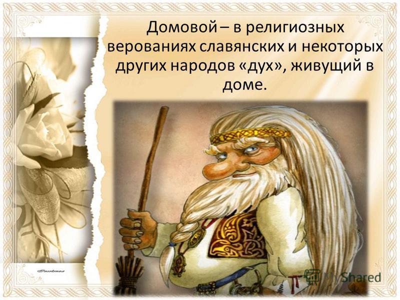 Домовой – в религиозных верованиях славянских и некоторых других народов «дух», живущий в доме.
