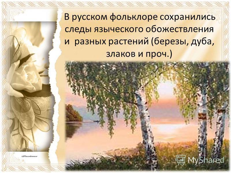 В русском фольклоре сохранились следы языческого обожествления и разных растений (березы, дуба, злаков и проч.)