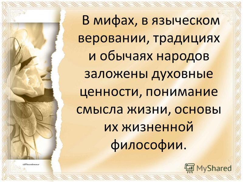 В мифах, в языческом веровании, традициях и обычаях народов заложены духовные ценности, понимание смысла жизни, основы их жизненной философии.
