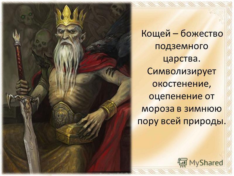 Кощей – божество подземного царства. Символизирует окостенение, оцепенение от мороза в зимнюю пору всей природы.