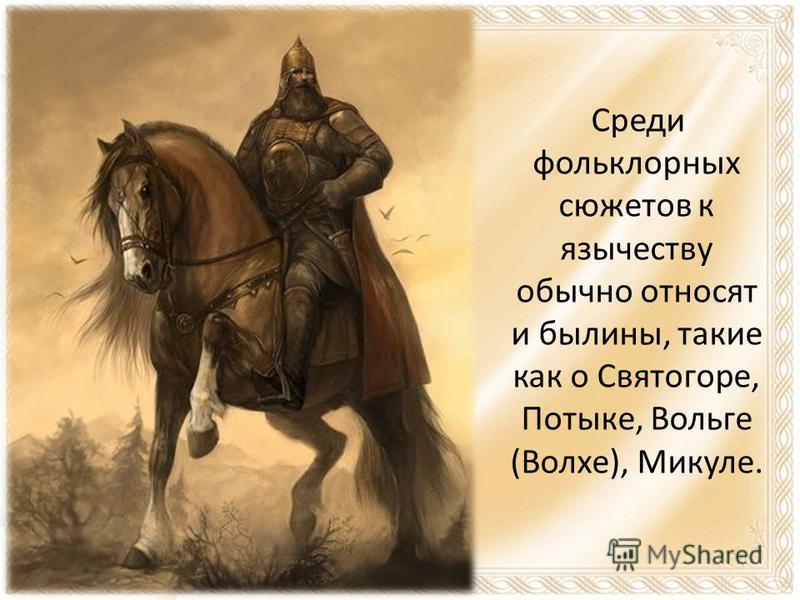Среди фольклорных сюжетов к язычеству обычно относят и былины, такие как о Святогоре, Потыке, Вольге (Волхе), Микуле.