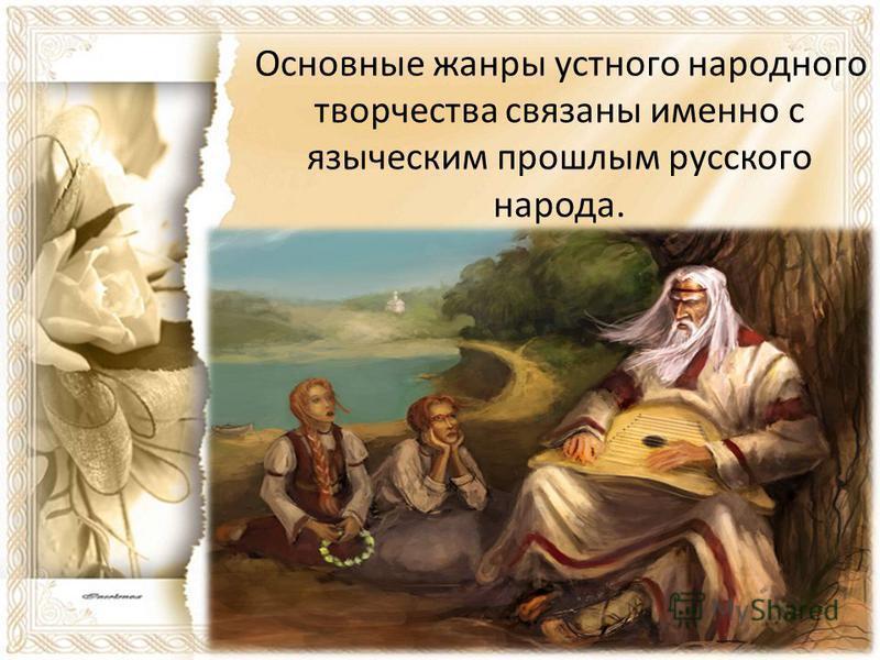 Основные жанры устного народного творчества связаны именно с языческим прошлым русского народа.