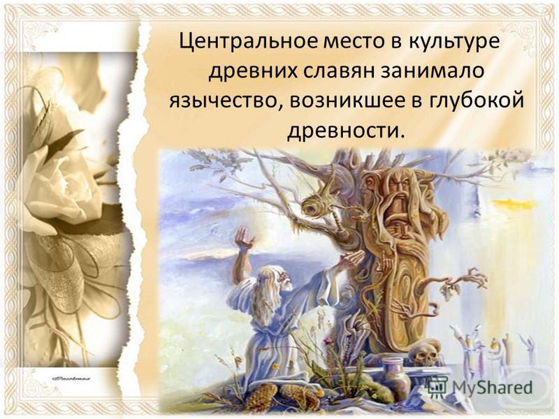 Центральное место в культуре древних славян занимало язычество, возникшее в глубокой древности.