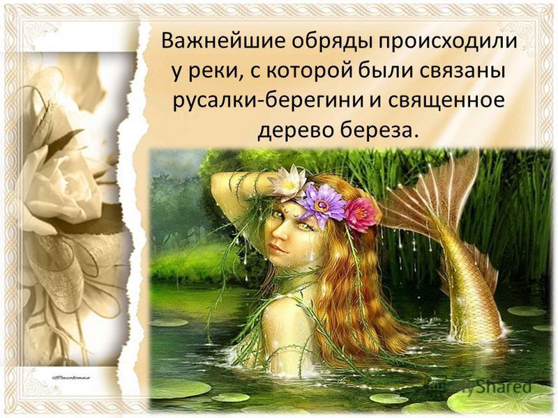 Важнейшие обряды происходили у реки, с которой были связаны русалки-берегини и священное дерево береза.