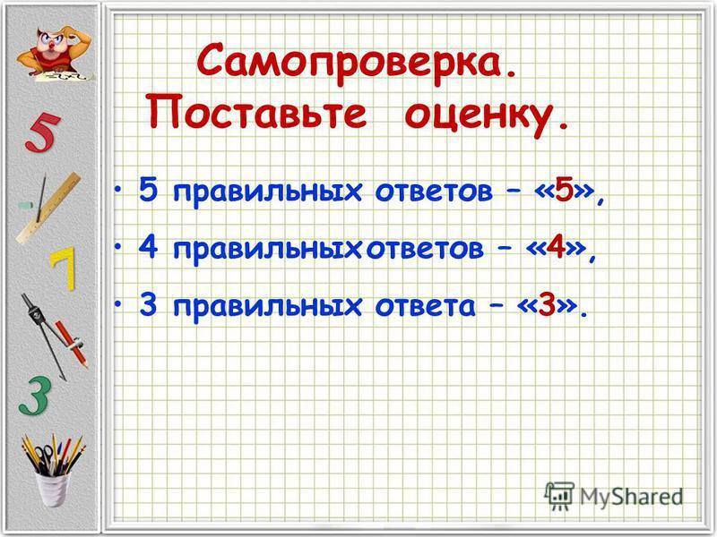 Самопроверка. Поставьте оценку. 5 правильных ответов – «5», 4 правильных ответов – «4», 3 правильных ответа – «3».