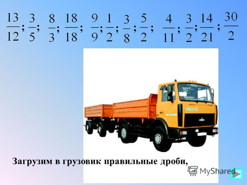 Загрузим в грузовик правильные дроби, ; ; ; ;; ;; ; ; ;;