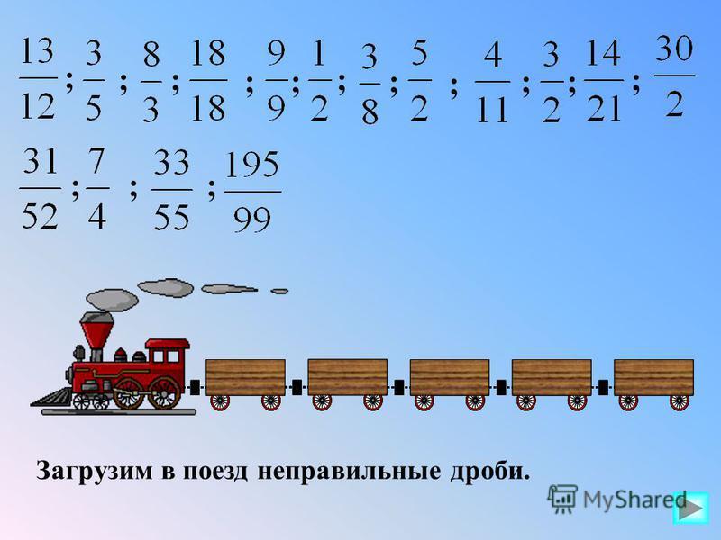 Загрузим в поезд неправильные дроби. ; ;; ;; ; ; ; ;; ; ;;;