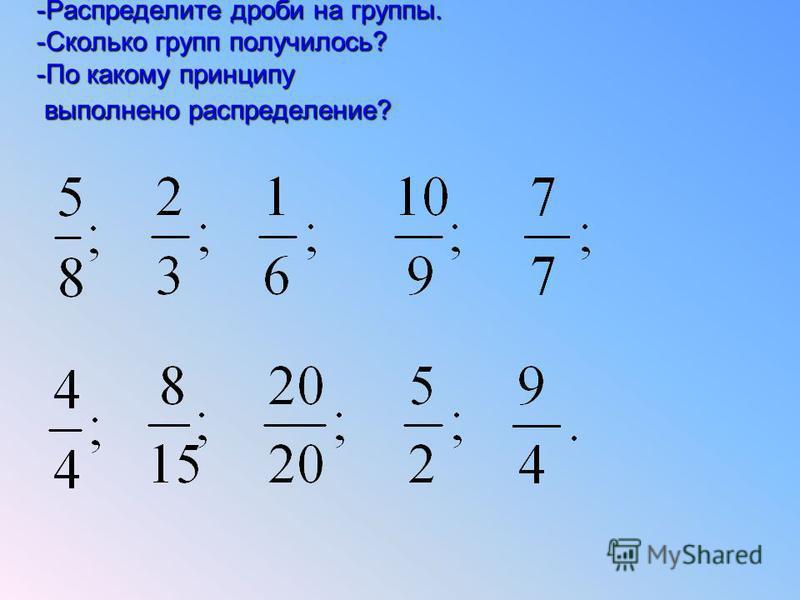 -Распределите дроби на группы. -Сколько групп получилось? -По какому принципу выполнено распределение?