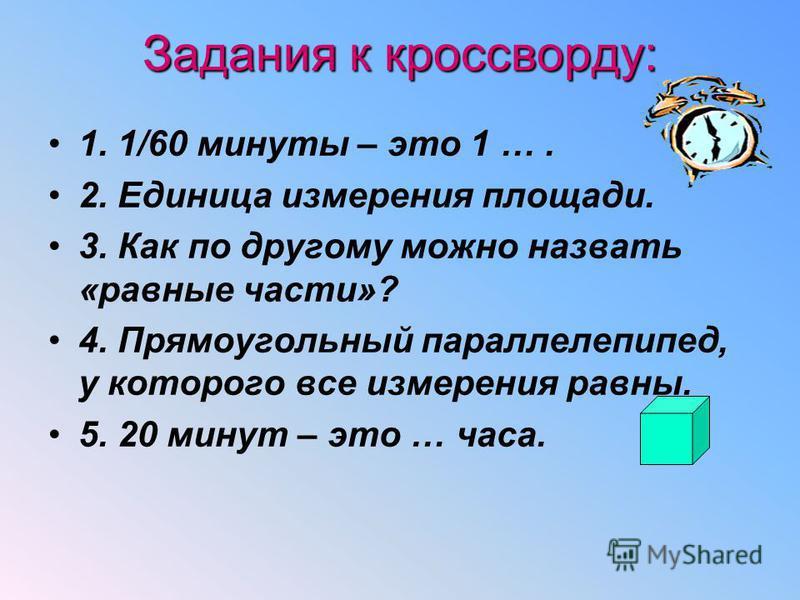 Задания к кроссворду: 1. 1/60 минуты – это 1 …. 2. Единица измерения площади. 3. Как по другому можно назвать «равные части»? 4. Прямоугольный параллелепипед, у которого все измерения равны. 5. 20 минут – это … часа.