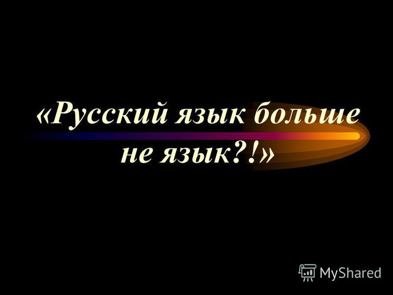 «Русский язык больше не язык?!»