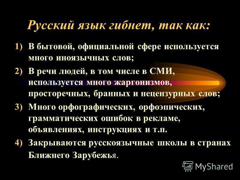 Русский язык гибнет, так как: 1)В бытовой, официальной сфере используется много иноязычных слов; 2)В речи людей, в том числе в СМИ, используется много жаргонизмов, просторечных, бранных и нецензурных слов; 3)Много орфографических, орфоэпических, грам