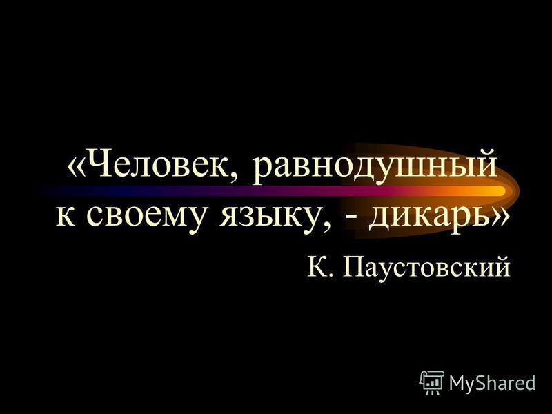 «Человек, равнодушный к своему языку, - дикарь» К. Паустовский