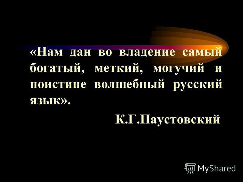 «Нам дан во владение самый богатый, меткий, могучий и поистине волшебный русский язык». К.Г.Паустовский