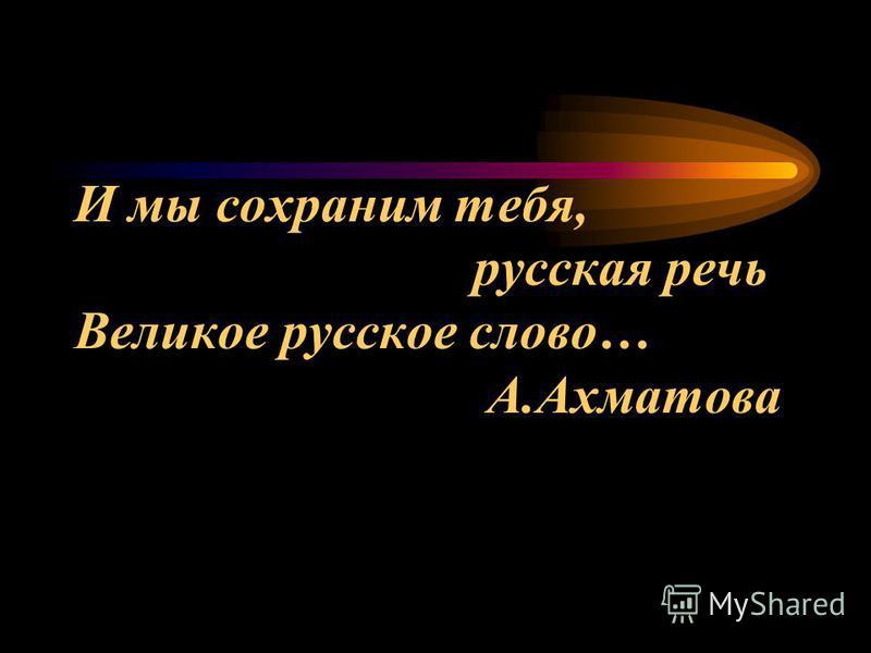 И мы сохраним тебя, русская речь Великое русское слово… А.Ахматова