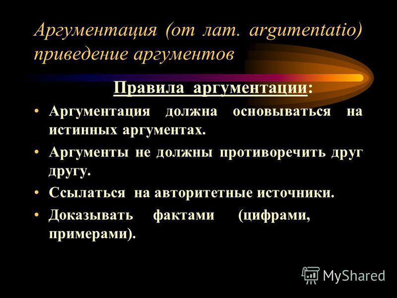Аргументация (от лат. argumentatio) приведение аргументов Правила аргументации: Аргументация должна основываться на истинных аргументах. Аргументы не должны противоречить друг другу. Ссылаться на авторитетные источники. Доказывать фактами (цифрами, п