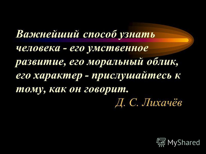 Важнейший способ узнать человека - его умственное развитие, его моральный облик, его характер - прислушайтесь к тому, как он говорит. Д. С. Лихачёв