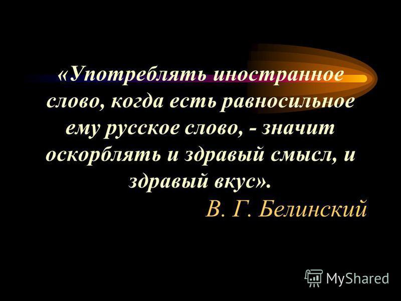 «Употреблять иностранное слово, когда есть равносильное ему русское слово, - значит оскорблять и здравый смысл, и здравый вкус». В. Г. Белинский