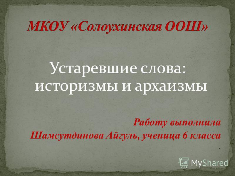 Устаревшие слова: историзмы и архаизмы Работу выполнила Шамсутдинова Айгуль, ученица 6 класса.