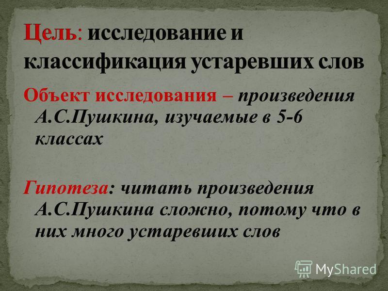 Объект исследования – произведения А.С.Пушкина, изучаемые в 5-6 классах Гипотеза: читать произведения А.С.Пушкина сложно, потому что в них много устаревших слов