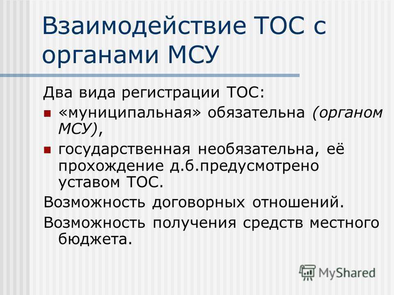 Взаимодействие ТОС с органами МСУ Два вида регистрации ТОС: «муниципальная» обязательна (органом МСУ), государственная необязательна, её прохождение д.б.предусмотрено уставом ТОС. Возможность договорных отношений. Возможность получения средств местно