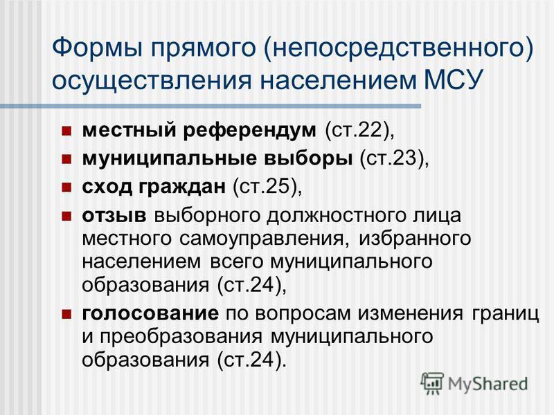 Формы прямого (непосредственного) осуществления населением МСУ местный референдум (ст.22), муниципальные выборы (ст.23), сход граждан (ст.25), отзыв выборного должностного лица местного самоуправления, избранного населением всего муниципального образ