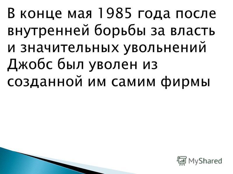 В конце мая 1985 года после внутренней борьбы за власть и значительных увольнений Джобс был уволен из созданной им самим фирмы