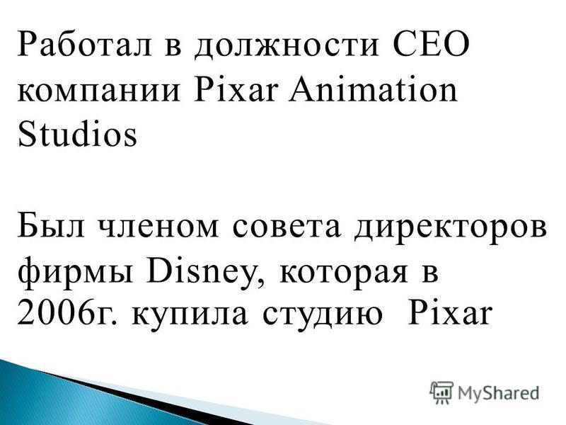 Работал в должности CEO компании Pixar Animation Studios Был членом совета директоров фирмы Disney, которая в 2006 г. купила студию Pixar
