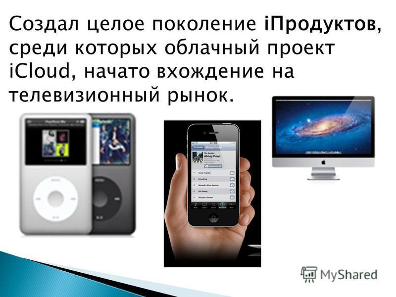 Создал целое поколение i Продуктов, среди которых облачный проект iCloud, начато вхождение на телевизионный рынок.