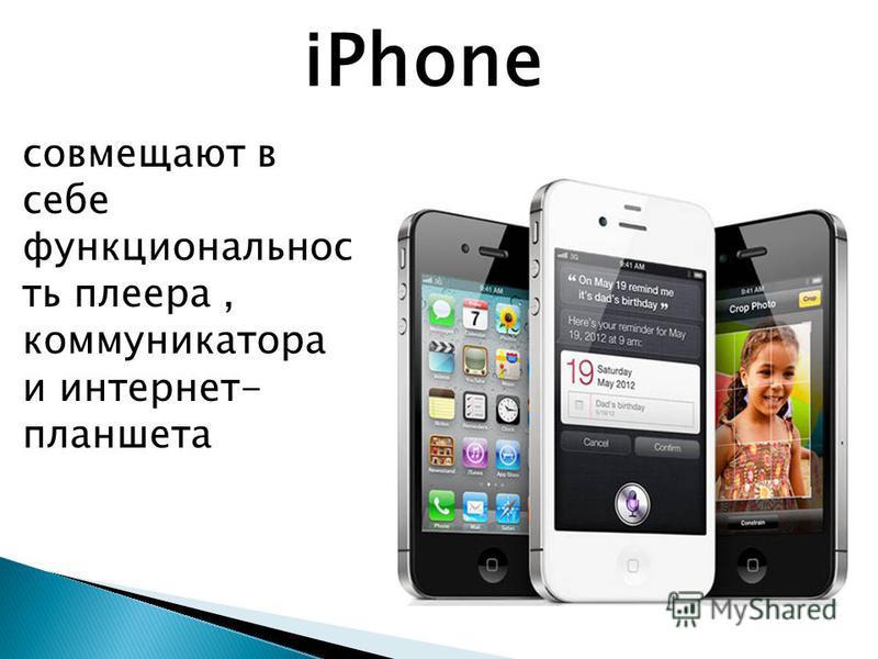 iPhone совмещают в себе функциональность плеера, коммуникатора и интернет- планшета