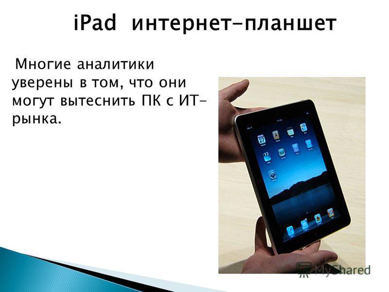Многие аналитики уверены в том, что они могут вытеснить ПК с ИТ- рынка. iPad интернет-планшет