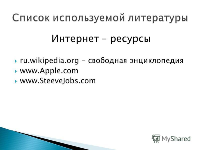 Интернет – ресурсы ru.wikipedia.org - свободная энциклопедия www.Apple.com www.SteeveJobs.com