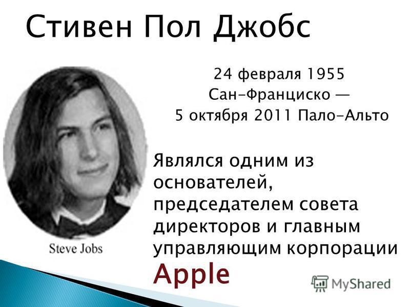 Являлся одним из основателей, председателем совета директоров и главным управляющим корпорации Apple Стивен Пол Джобс 24 февраля 1955 Сан-Франциско 5 октября 2011 Пало-Альто