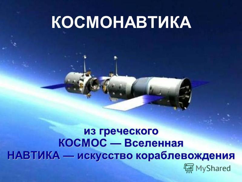 КОСМОНАВТИКА из греческого КОСМОС Вселенная НАВТИКА искусство кораблевождения