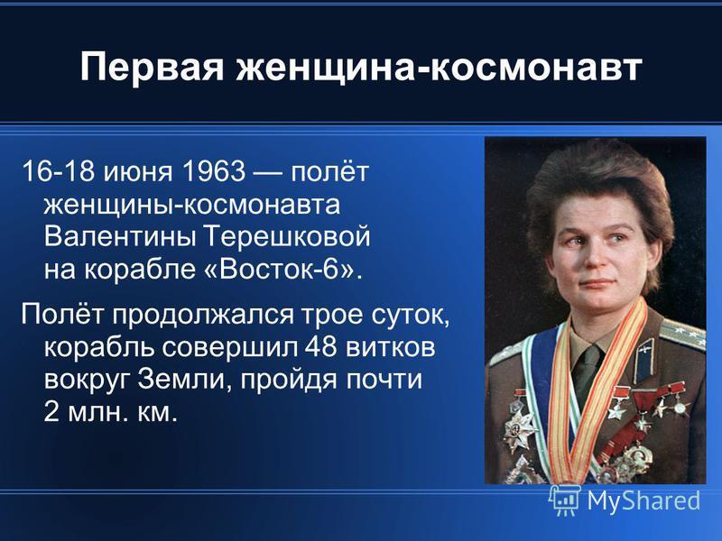 Первая женщина-космонавт 16-18 июня 1963 полёт женщины-космонавта Валентины Терешковой на корабле «Восток-6». Полёт продолжался трое суток, корабль совершил 48 витков вокруг Земли, пройдя почти 2 млн. км.